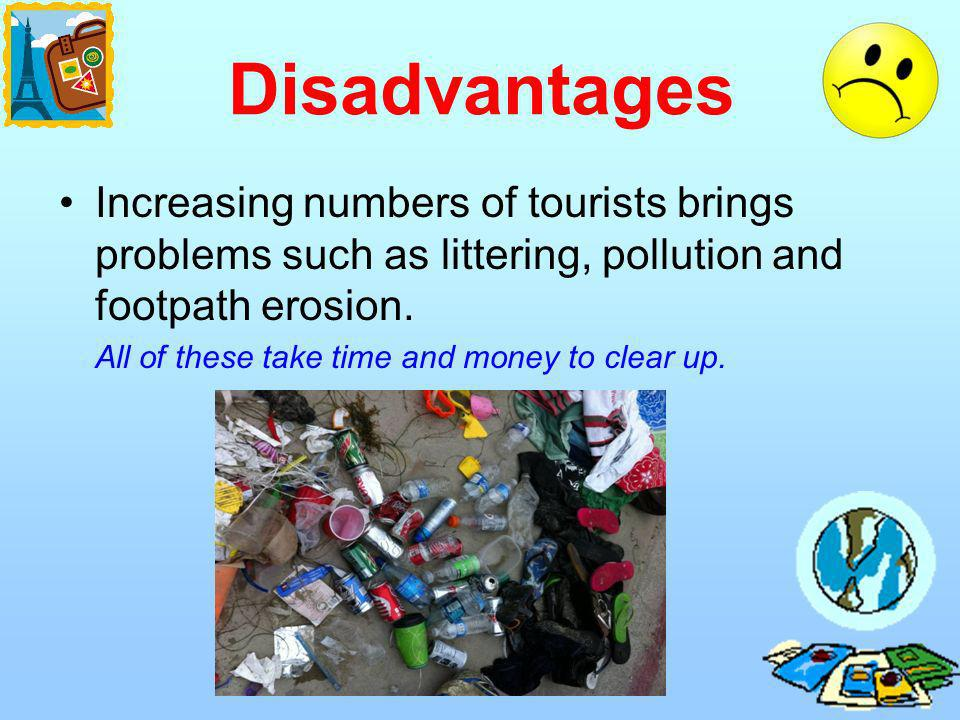 Disadvantages Increasing numbers of tourists brings problems such as littering, pollution and footpath erosion. All of these take time and money to cl