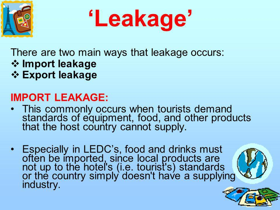 There are two main ways that leakage occurs: Import leakage Export leakage IMPORT LEAKAGE: This commonly occurs when tourists demand standards of equi