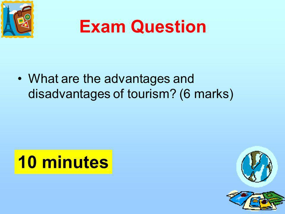 Exam Question What are the advantages and disadvantages of tourism? (6 marks) 10 minutes