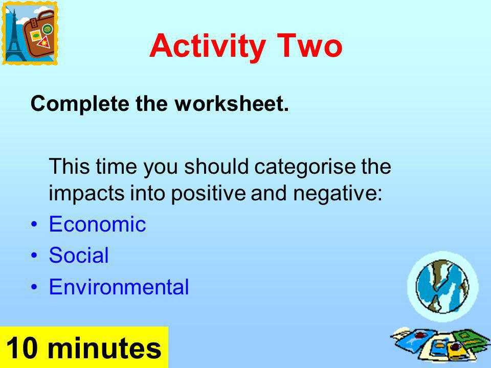 Activity Two Complete the worksheet. This time you should categorise the impacts into positive and negative: Economic Social Environmental 10 minutes