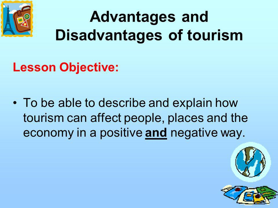 Advantages and Disadvantages of tourism Lesson Objective: To be able to describe and explain how tourism can affect people, places and the economy in