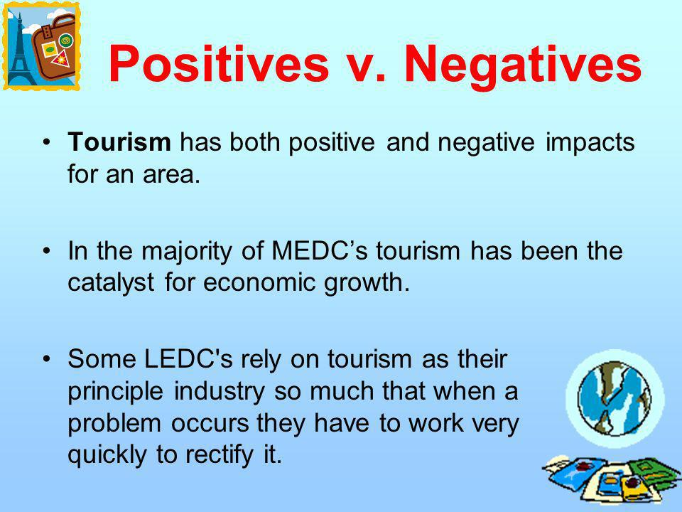 Positives v. Negatives Tourism has both positive and negative impacts for an area. In the majority of MEDCs tourism has been the catalyst for economic