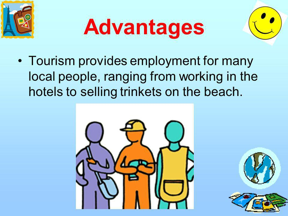 Advantages Tourism provides employment for many local people, ranging from working in the hotels to selling trinkets on the beach.