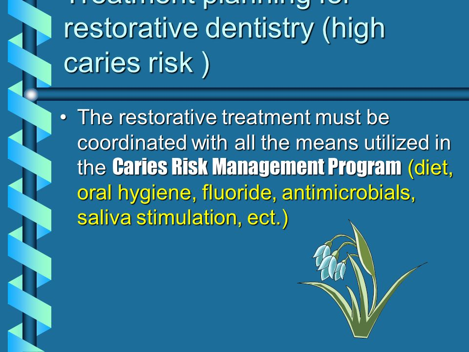 Treatment planning for restorative dentistry (high caries risk ) The restorative treatment must be coordinated with all the means utilized in the Cari