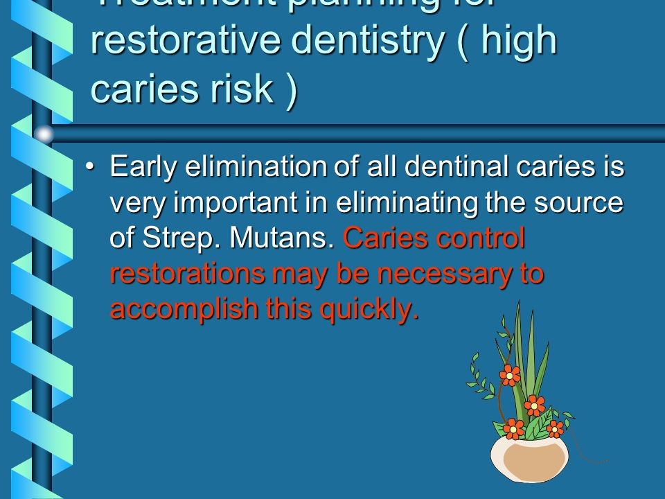 Treatment planning for restorative dentistry ( high caries risk ) Early elimination of all dentinal caries is very important in eliminating the source