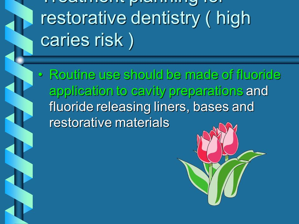 Treatment planning for restorative dentistry ( high caries risk ) Routine use should be made of fluoride application to cavity preparations and fluori