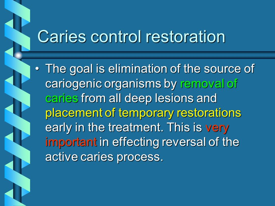 Caries control restoration The goal is elimination of the source of cariogenic organisms by removal of caries from all deep lesions and placement of t