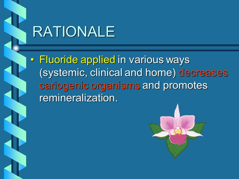 RATIONALE Fluoride applied in various ways (systemic, clinical and home) decreases cariogenic organisms and promotes remineralization.Fluoride applied