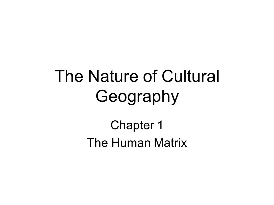 The Nature of Cultural Geography Chapter 1 The Human Matrix