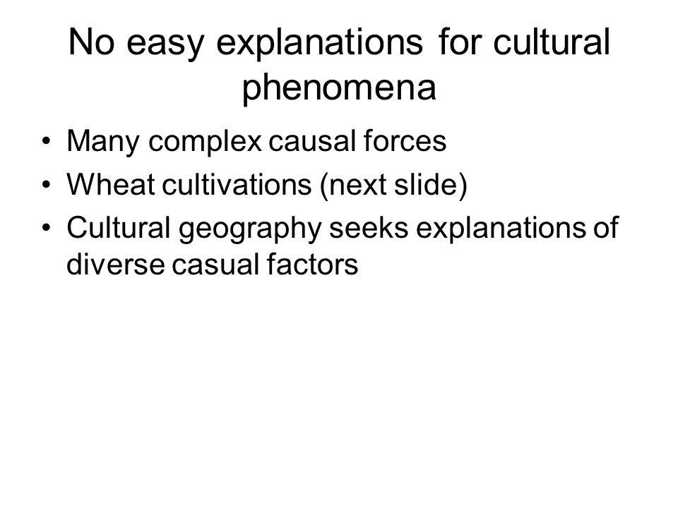 No easy explanations for cultural phenomena Many complex causal forces Wheat cultivations (next slide) Cultural geography seeks explanations of divers