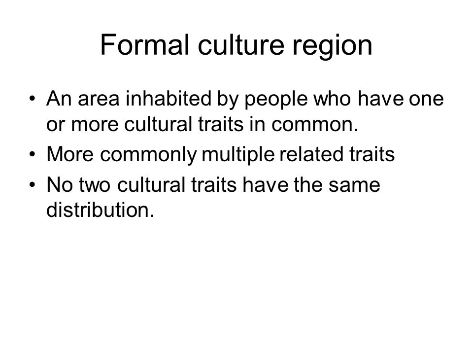 Formal culture region An area inhabited by people who have one or more cultural traits in common. More commonly multiple related traits No two cultura