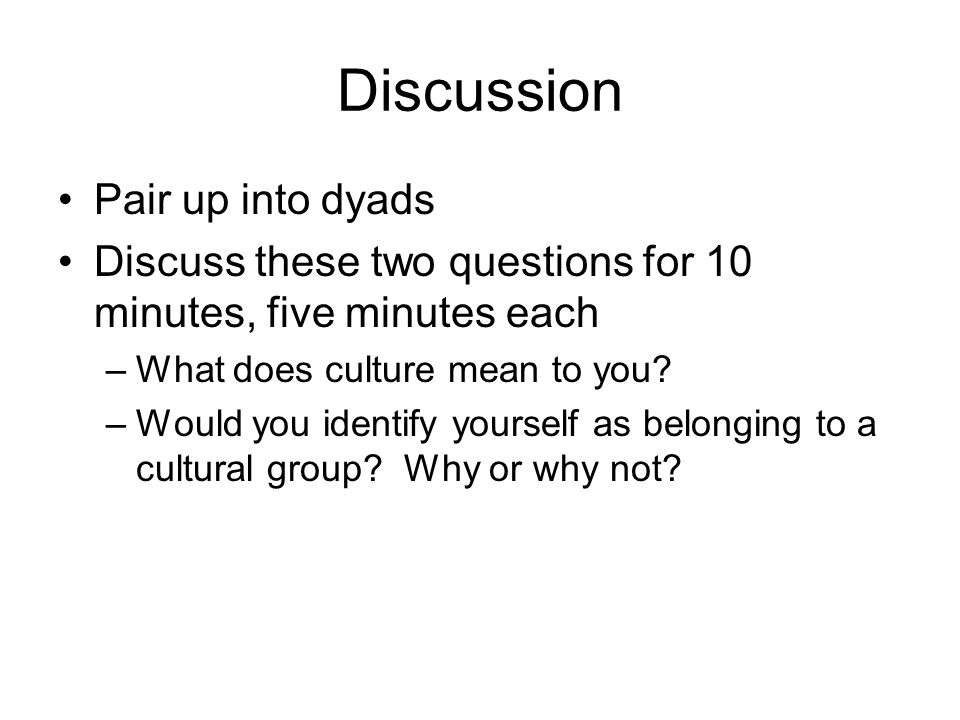 Discussion Pair up into dyads Discuss these two questions for 10 minutes, five minutes each –What does culture mean to you? –Would you identify yourse