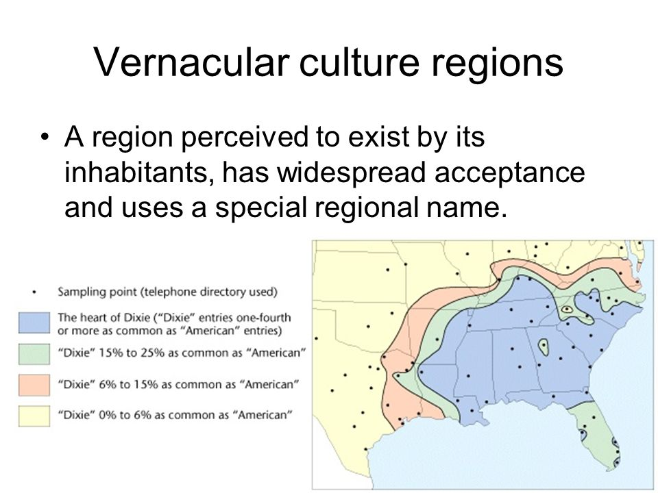 Vernacular culture regions A region perceived to exist by its inhabitants, has widespread acceptance and uses a special regional name.