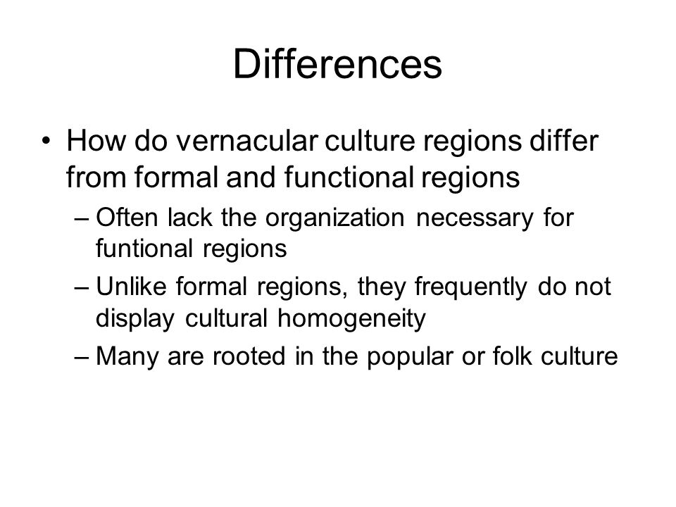 Differences How do vernacular culture regions differ from formal and functional regions –Often lack the organization necessary for funtional regions –
