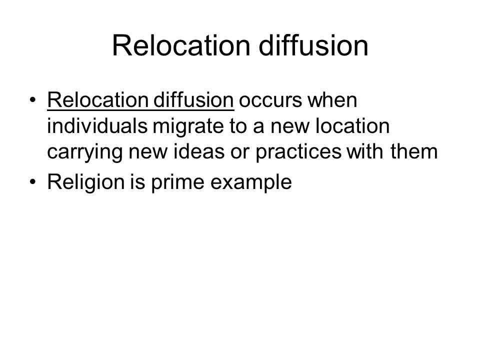Relocation diffusion Relocation diffusion occurs when individuals migrate to a new location carrying new ideas or practices with them Religion is prim