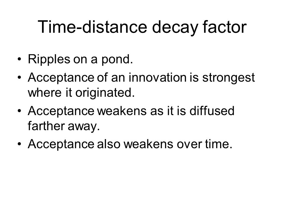 Time-distance decay factor Ripples on a pond. Acceptance of an innovation is strongest where it originated. Acceptance weakens as it is diffused farth