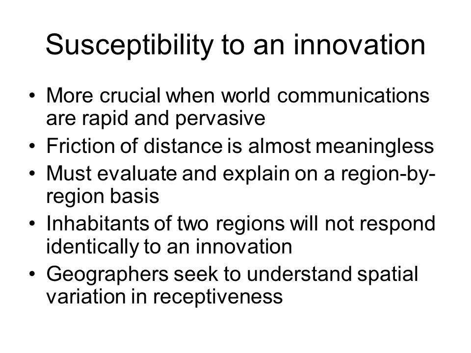 Susceptibility to an innovation More crucial when world communications are rapid and pervasive Friction of distance is almost meaningless Must evaluat