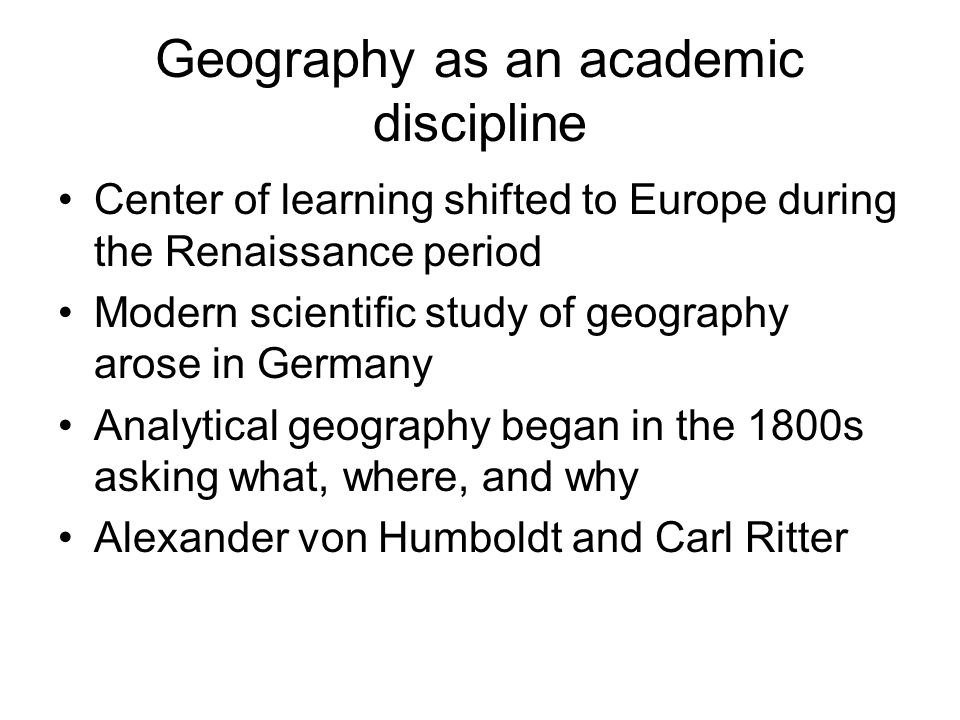 Geography as an academic discipline Center of learning shifted to Europe during the Renaissance period Modern scientific study of geography arose in G