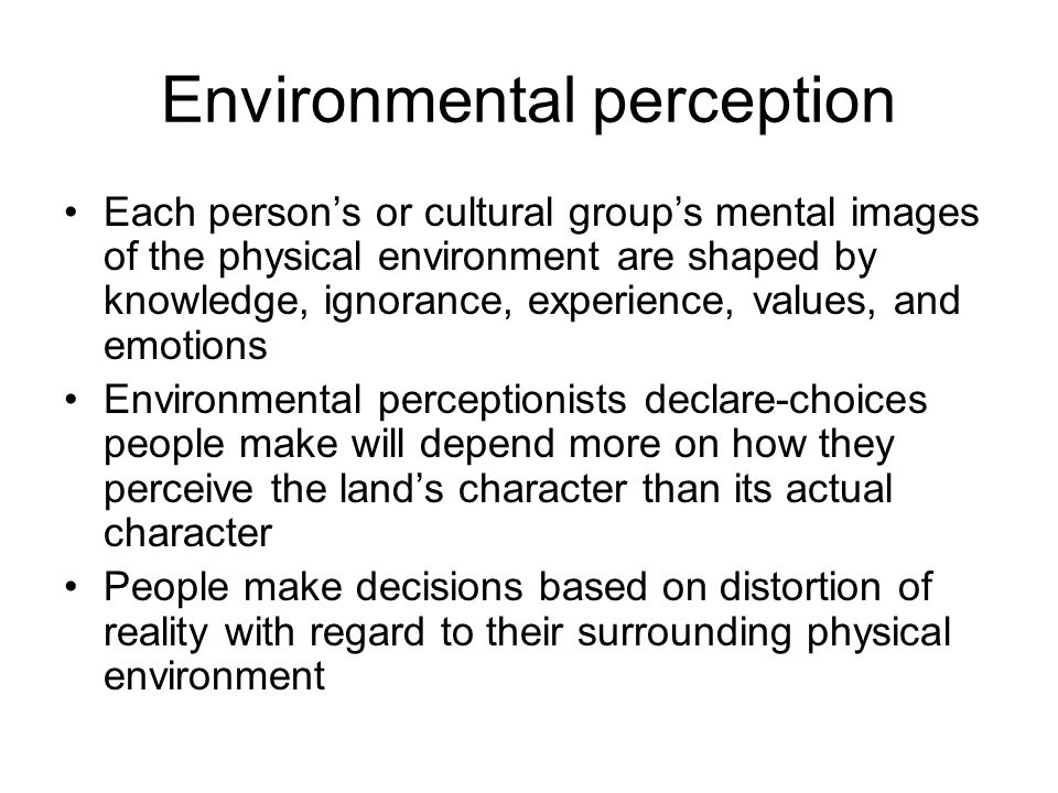 Environmental perception Each persons or cultural groups mental images of the physical environment are shaped by knowledge, ignorance, experience, val