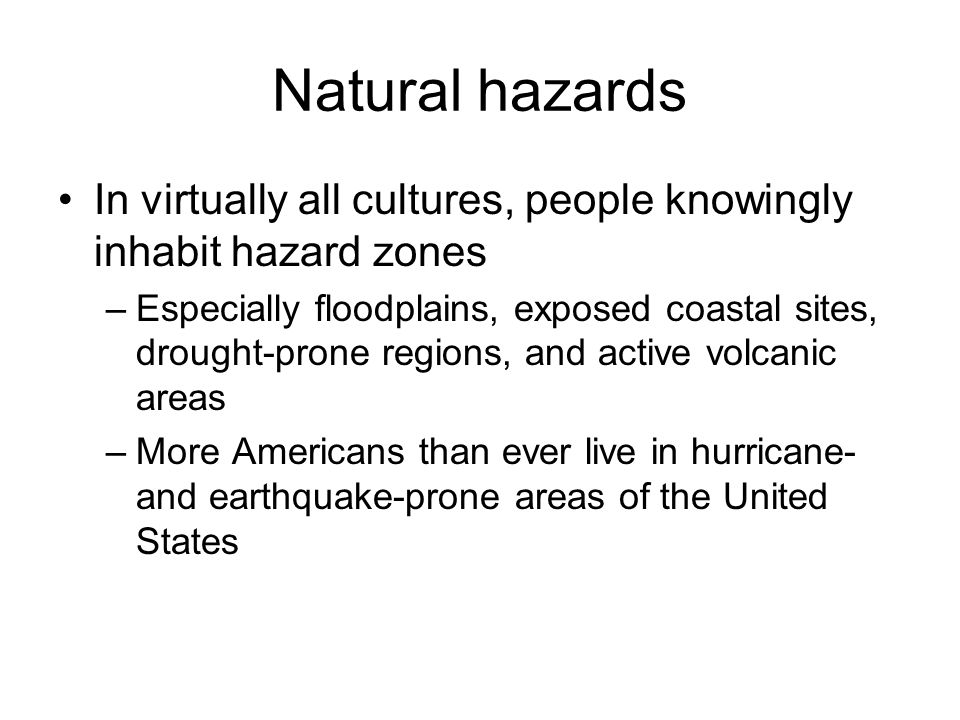 Natural hazards In virtually all cultures, people knowingly inhabit hazard zones –Especially floodplains, exposed coastal sites, drought-prone regions