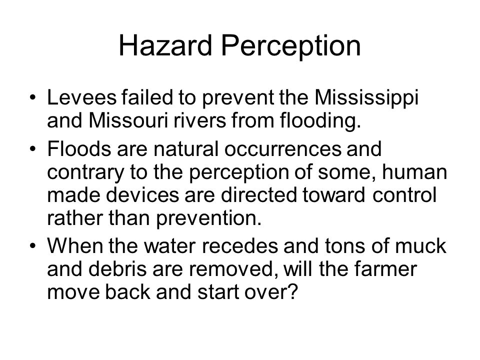 Hazard Perception Levees failed to prevent the Mississippi and Missouri rivers from flooding. Floods are natural occurrences and contrary to the perce