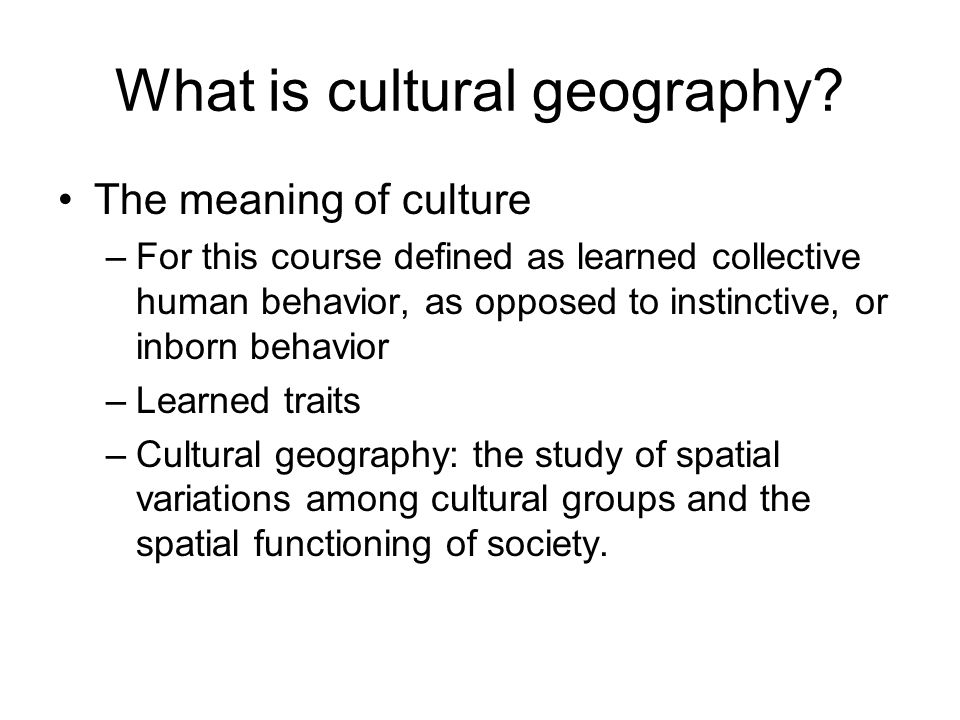 What is cultural geography? The meaning of culture –For this course defined as learned collective human behavior, as opposed to instinctive, or inborn
