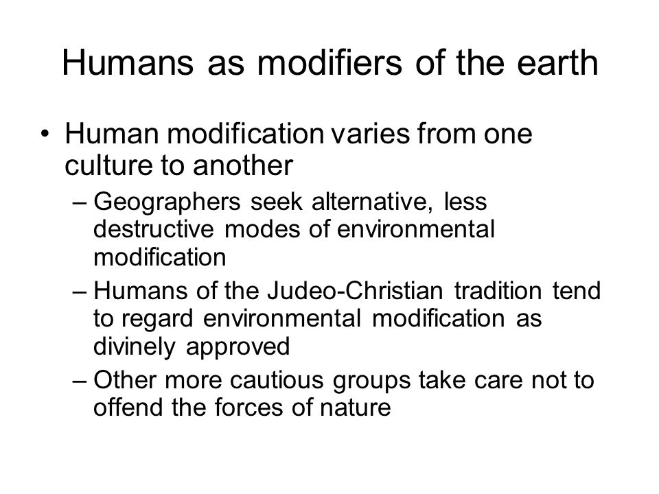 Humans as modifiers of the earth Human modification varies from one culture to another –Geographers seek alternative, less destructive modes of enviro