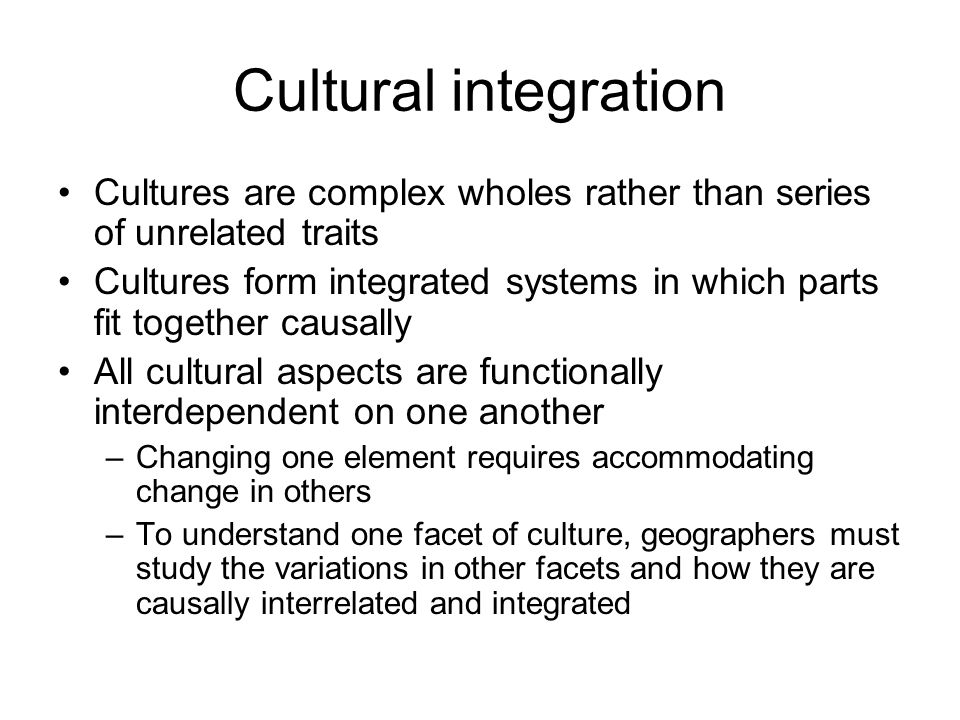 Cultural integration Cultures are complex wholes rather than series of unrelated traits Cultures form integrated systems in which parts fit together c