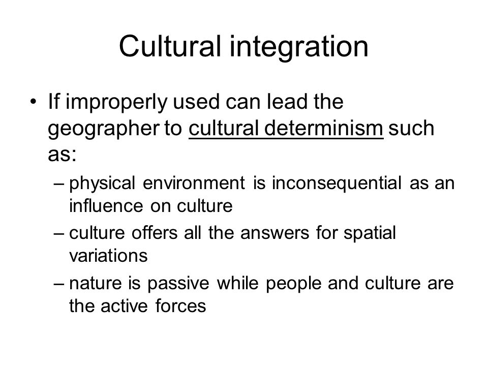 Cultural integration If improperly used can lead the geographer to cultural determinism such as: –physical environment is inconsequential as an influe