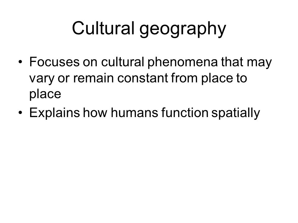 Cultural geography Focuses on cultural phenomena that may vary or remain constant from place to place Explains how humans function spatially