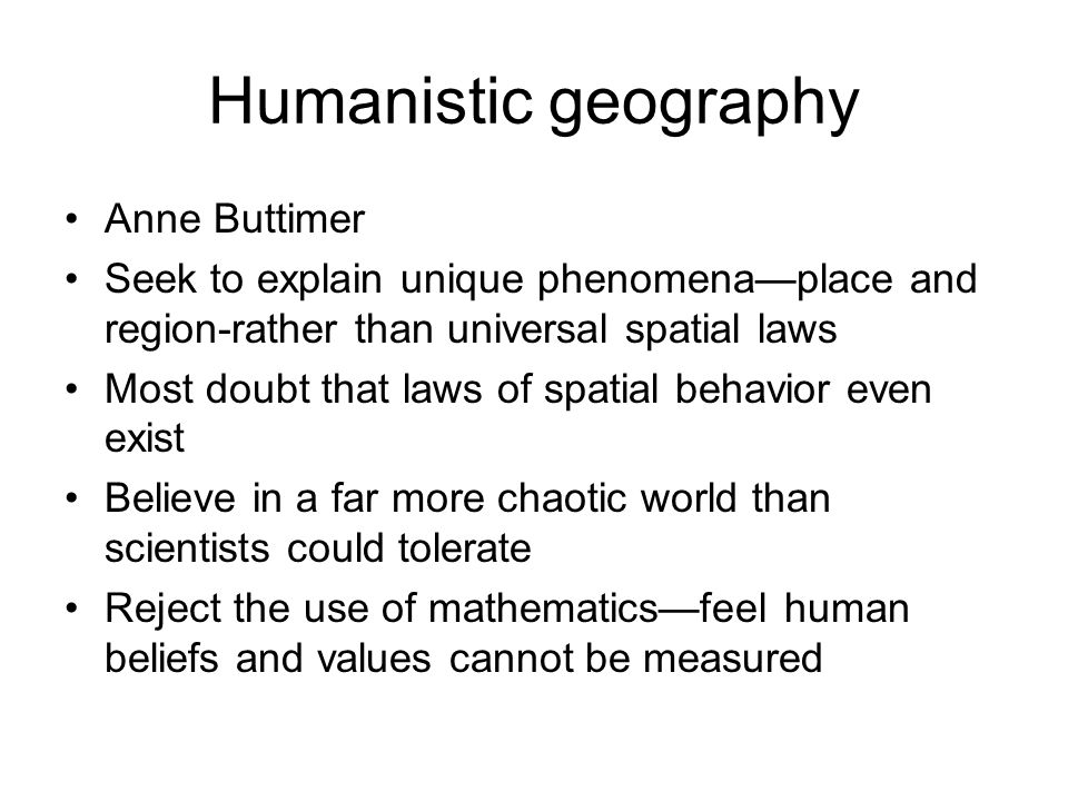 Humanistic geography Anne Buttimer Seek to explain unique phenomenaplace and region-rather than universal spatial laws Most doubt that laws of spatial
