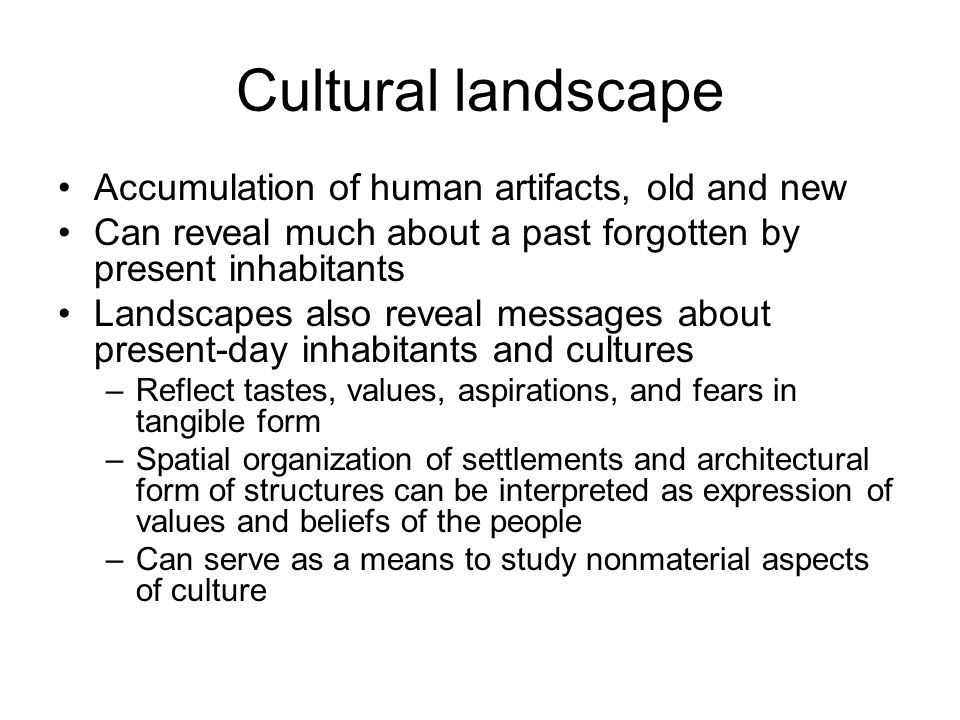 Cultural landscape Accumulation of human artifacts, old and new Can reveal much about a past forgotten by present inhabitants Landscapes also reveal m