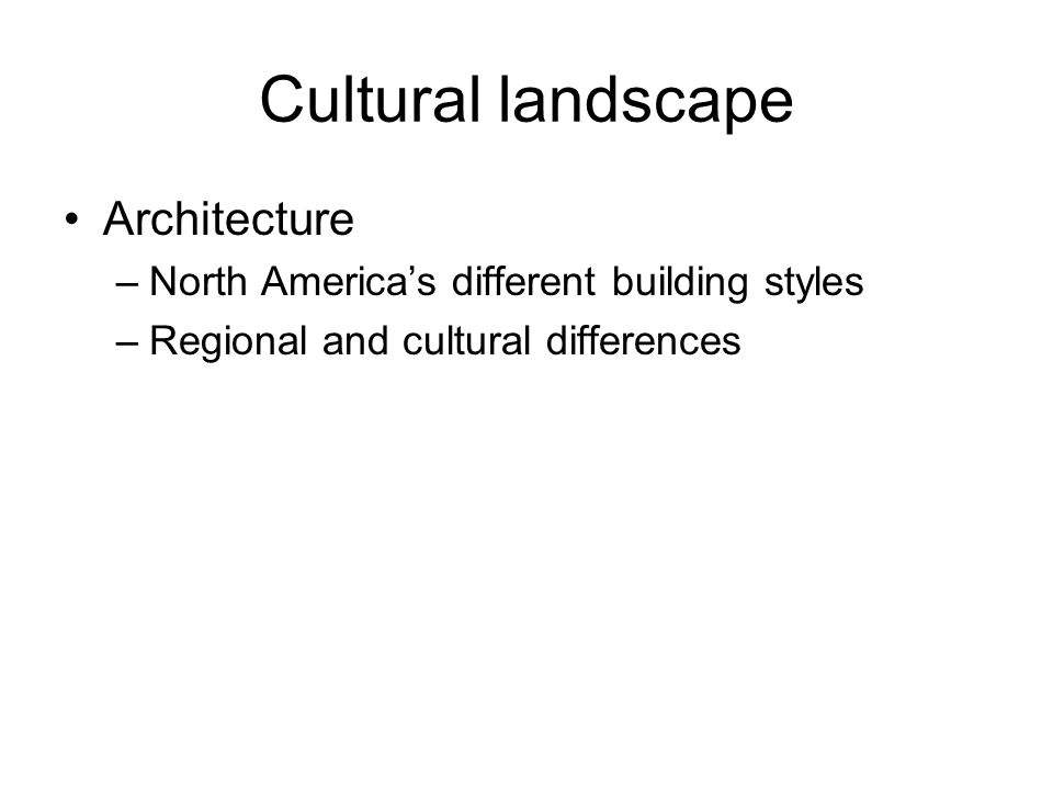 Cultural landscape Architecture –North Americas different building styles –Regional and cultural differences