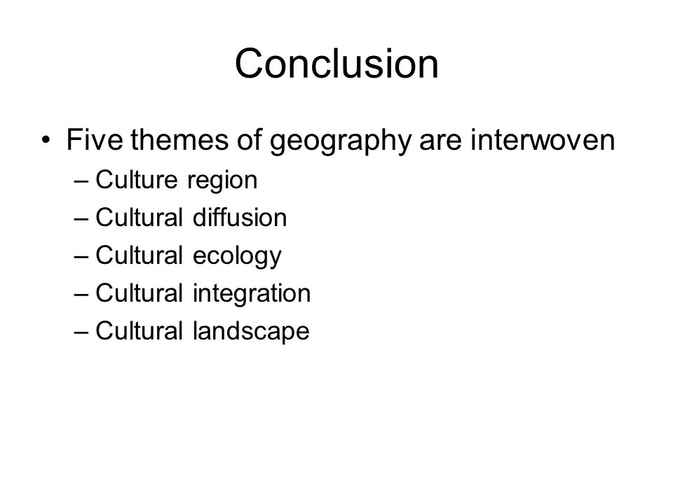 Conclusion Five themes of geography are interwoven –Culture region –Cultural diffusion –Cultural ecology –Cultural integration –Cultural landscape