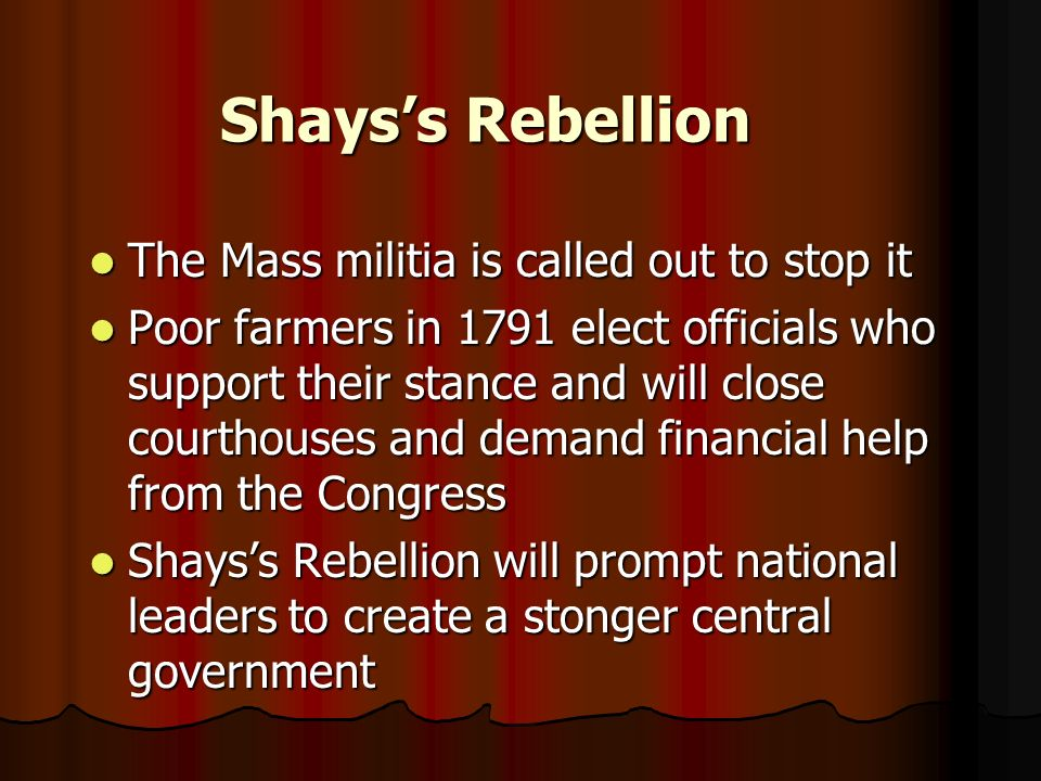 Shayss Rebellion The Mass militia is called out to stop it The Mass militia is called out to stop it Poor farmers in 1791 elect officials who support their stance and will close courthouses and demand financial help from the Congress Poor farmers in 1791 elect officials who support their stance and will close courthouses and demand financial help from the Congress Shayss Rebellion will prompt national leaders to create a stonger central government Shayss Rebellion will prompt national leaders to create a stonger central government