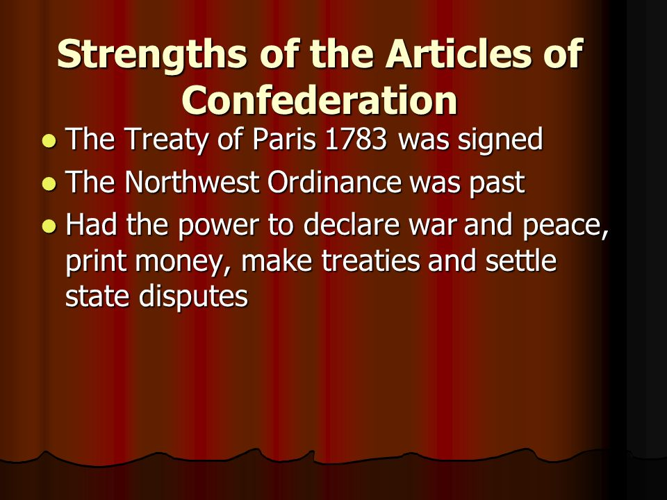 Strengths of the Articles of Confederation The Treaty of Paris 1783 was signed The Treaty of Paris 1783 was signed The Northwest Ordinance was past The Northwest Ordinance was past Had the power to declare war and peace, print money, make treaties and settle state disputes Had the power to declare war and peace, print money, make treaties and settle state disputes