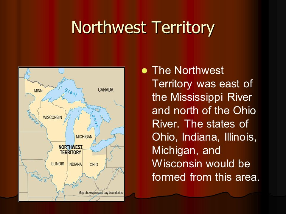 Northwest Territory The Northwest Territory was east of the Mississippi River and north of the Ohio River. The states of Ohio, Indiana, Illinois, Mich