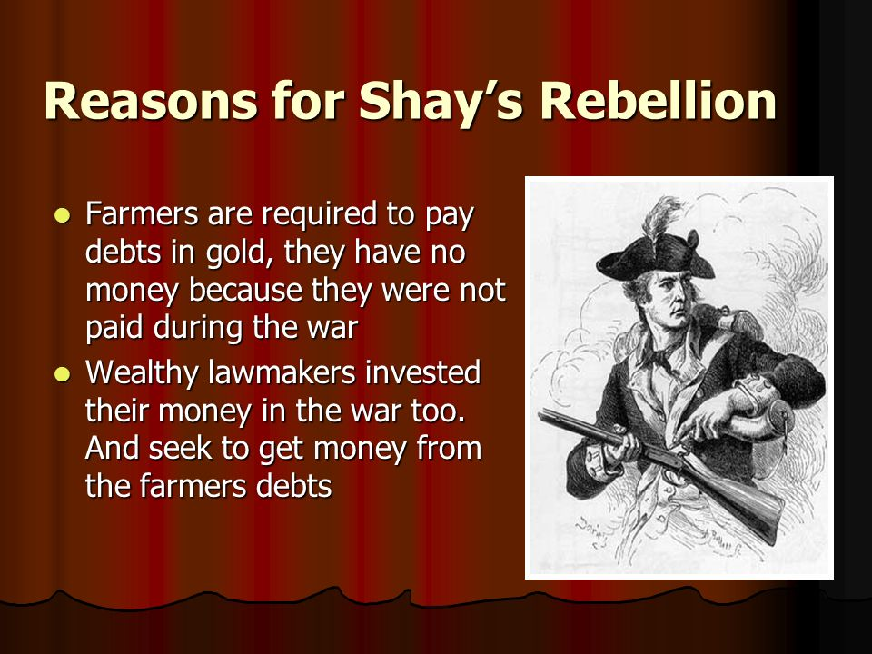 Reasons for Shays Rebellion Farmers are required to pay debts in gold, they have no money because they were not paid during the war Farmers are required to pay debts in gold, they have no money because they were not paid during the war Wealthy lawmakers invested their money in the war too.