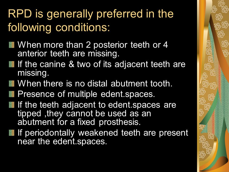RPD is generally preferred in the following conditions: When more than 2 posterior teeth or 4 anterior teeth are missing. If the canine & two of its a