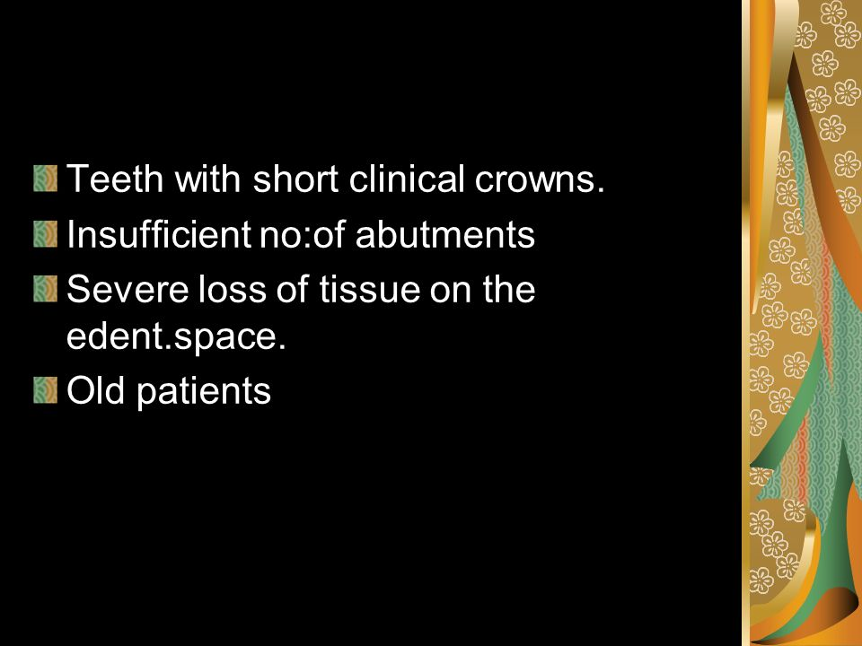 Teeth with short clinical crowns. Insufficient no:of abutments Severe loss of tissue on the edent.space. Old patients