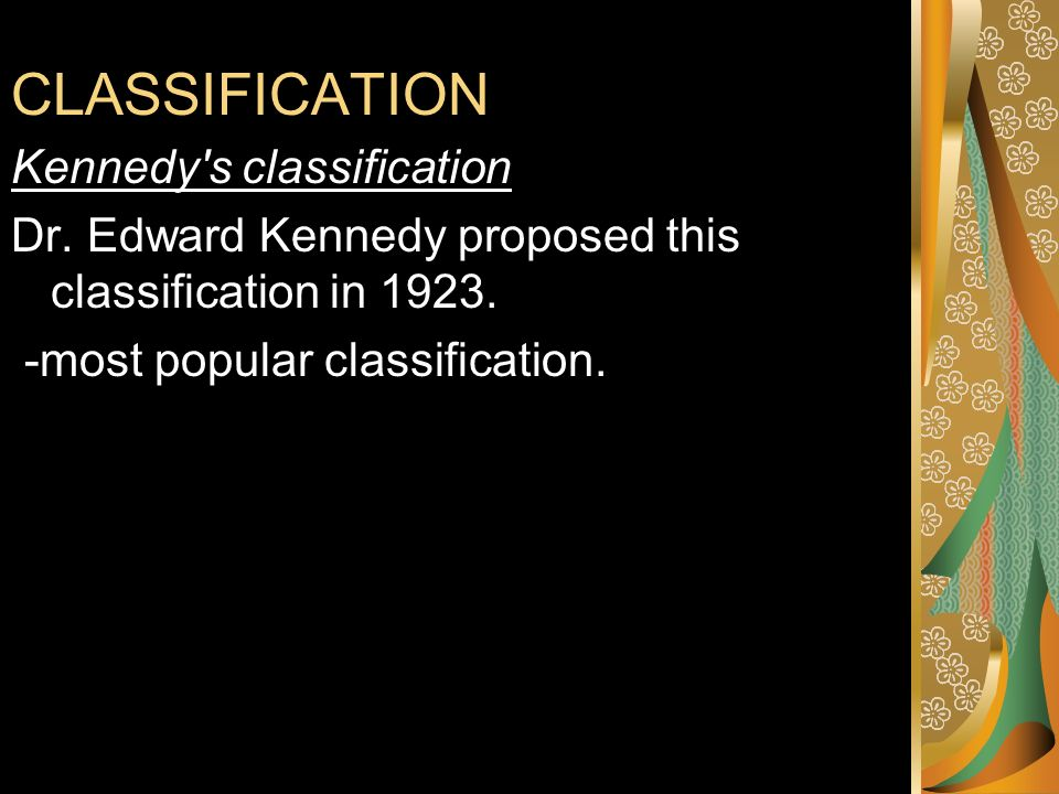 CLASSIFICATION Kennedy's classification Dr. Edward Kennedy proposed this classification in 1923. -most popular classification. ion