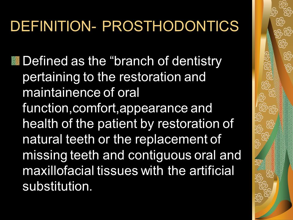 DEFINITION- PROSTHODONTICS Defined as the branch of dentistry pertaining to the restoration and maintainence of oral function,comfort,appearance and h