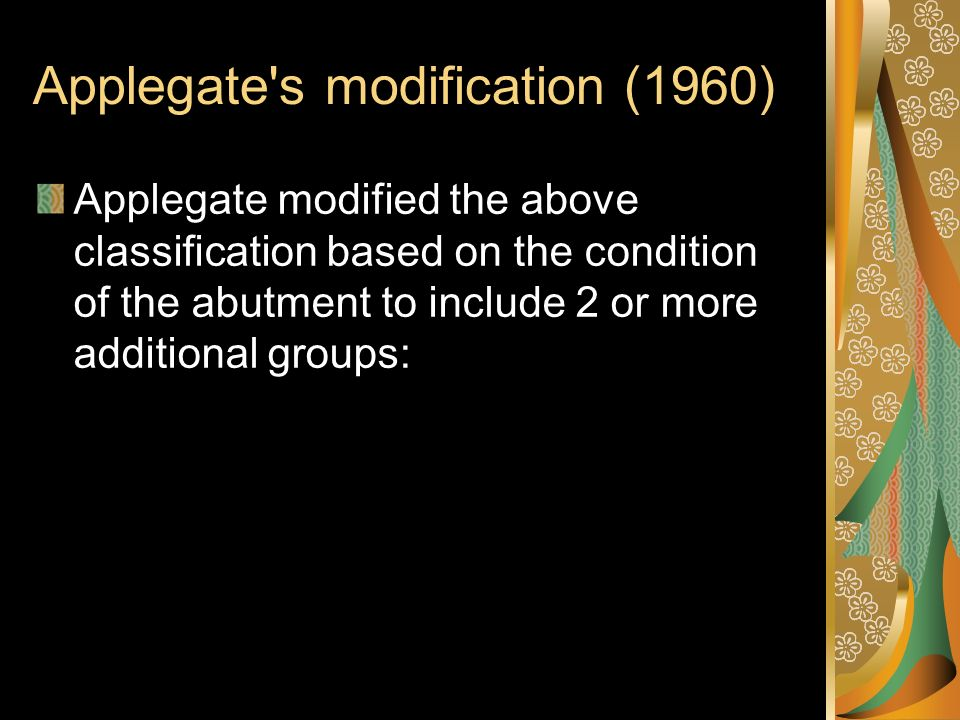 Applegate's modification (1960) Applegate modified the above classification based on the condition of the abutment to include 2 or more additional gro