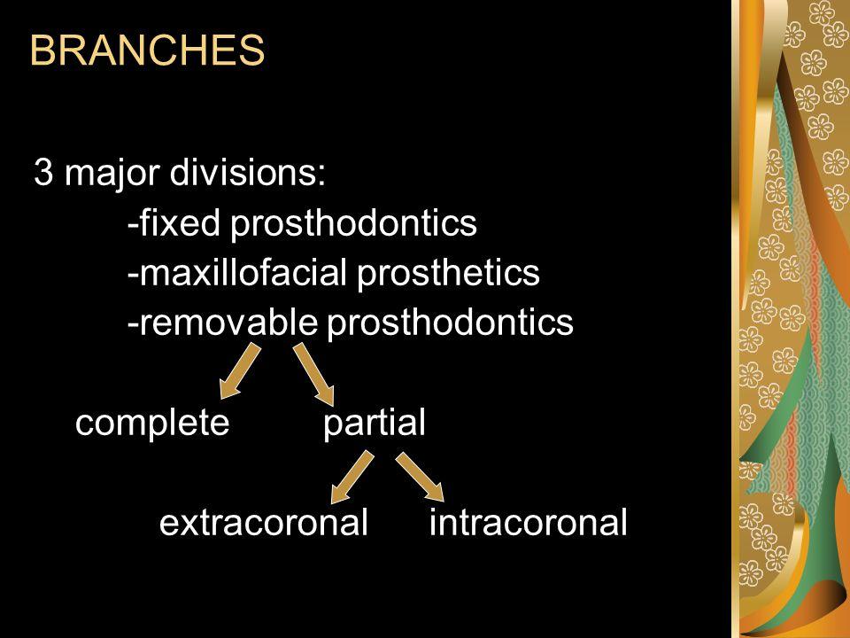 BRANCHES 3 major divisions: -fixed prosthodontics -maxillofacial prosthetics -removable prosthodontics complete partial extracoronal intracoronal