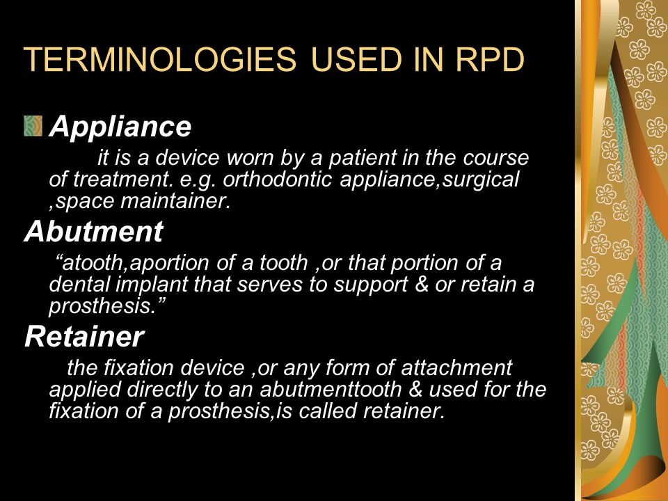 TERMINOLOGIES USED IN RPD Appliance it is a device worn by a patient in the course of treatment. e.g. orthodontic appliance,surgical,space maintainer.