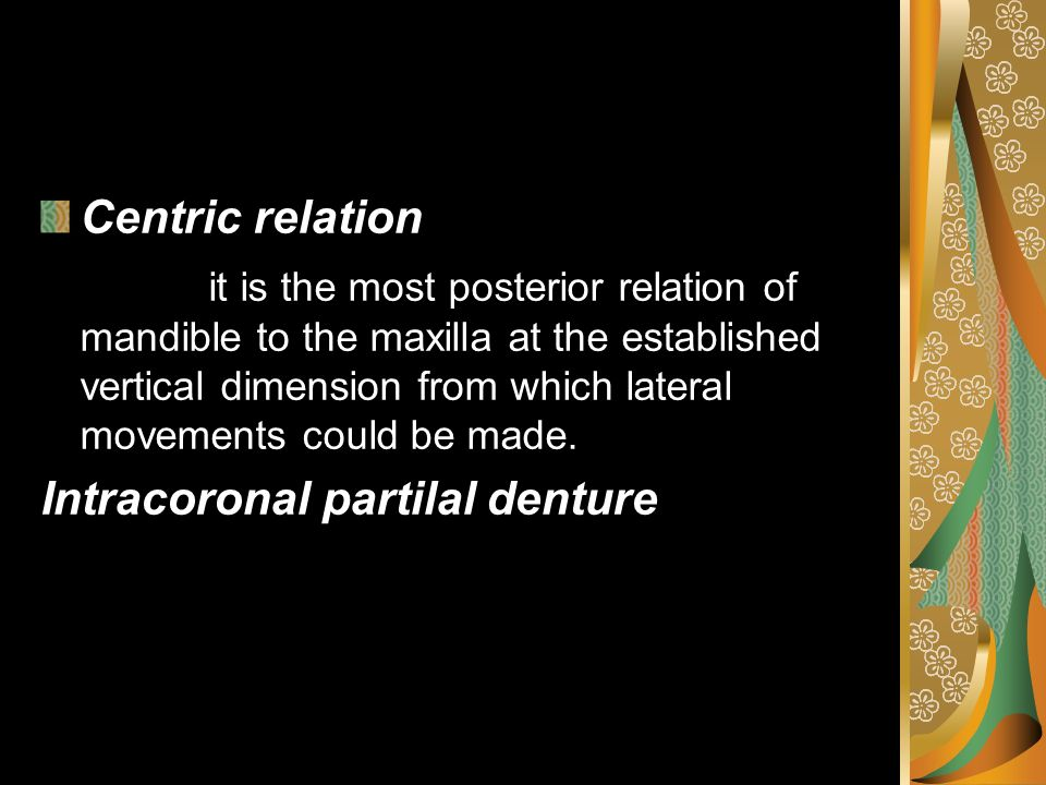 Centric relation it is the most posterior relation of mandible to the maxilla at the established vertical dimension from which lateral movements could