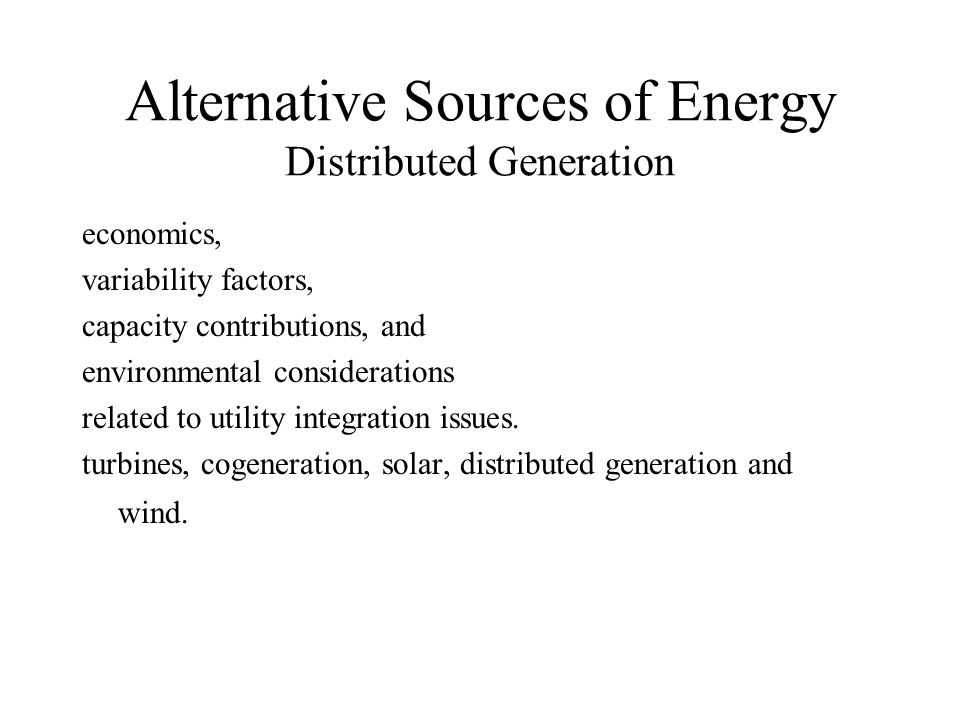 Alternative Sources of Energy Distributed Generation economics, variability factors, capacity contributions, and environmental considerations related to utility integration issues.