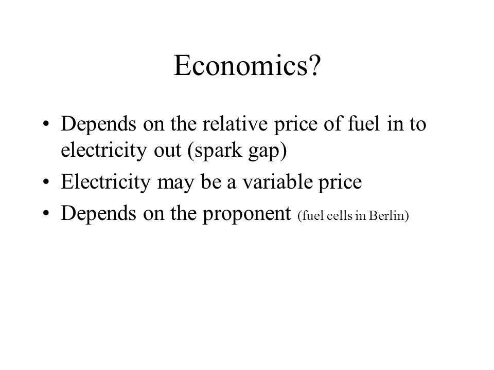 Economics? Depends on the relative price of fuel in to electricity out (spark gap) Electricity may be a variable price Depends on the proponent (fuel