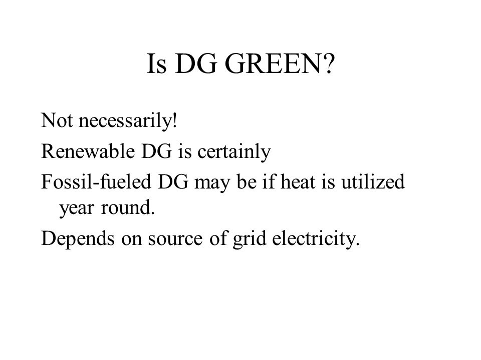 Is DG GREEN? Not necessarily! Renewable DG is certainly Fossil-fueled DG may be if heat is utilized year round. Depends on source of grid electricity.
