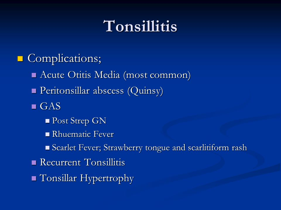 Tonsillitis Complications; Complications; Acute Otitis Media (most common) Acute Otitis Media (most common) Peritonsillar abscess (Quinsy) Peritonsill
